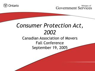 Consumer Protection Act, 2002 Canadian Association of Movers Fall Conference September 19, 2005