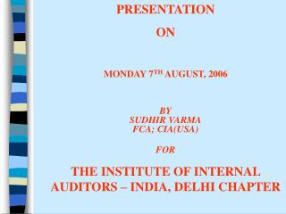 PRESENTATION  ON  MONDAY 7 TH  AUGUST, 2006 BY SUDHIR VARMA FCA; CIA(USA) FOR
