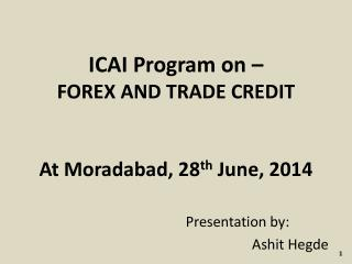 ICAI Program on – FOREX AND TRADE CREDIT  At Moradabad, 28 th  June, 2014