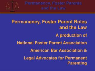 Permanency, Foster Parent Roles and the Law A production of  National Foster Parent Association American Bar Association