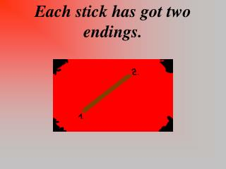 Each stick has got two endings.