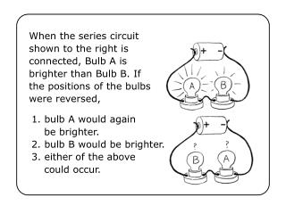 When the series circuit shown to the right is connected, Bulb A is brighter than Bulb B. If the positions of the bulbs