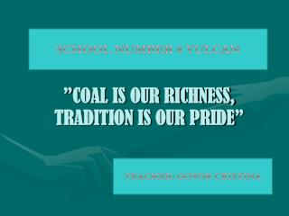 """ COAL IS OUR RICHNESS, TRADITION IS OUR PRIDE """