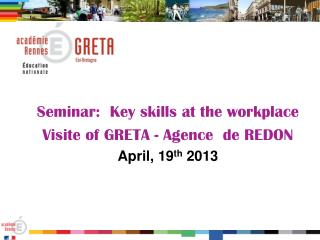 Seminar: Key skills at the workplace  Visite of GRETA - Agence  de REDON April, 19 th  2013