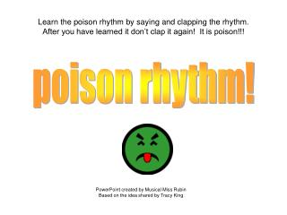 Learn the poison rhythm by saying and clapping the rhythm.   After you have learned it don't clap it again!  It is poi
