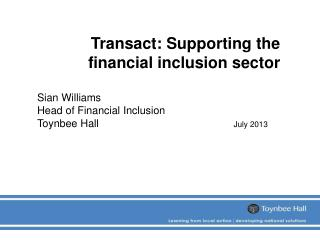 Transact: Supporting the financial inclusion sector Sian Williams Head of Financial Inclusion
