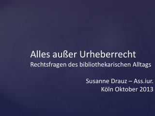 Alles außer Urheberrecht Rechtsfragen des bibliothekarischen Alltags Susanne Drauz – Ass.iur.