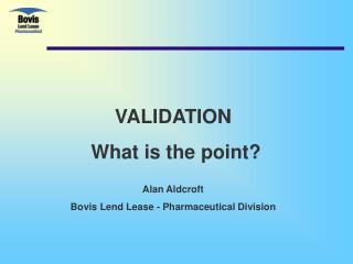 VALIDATION  What is the point?  Alan Aldcroft Bovis Lend Lease - Pharmaceutical Division