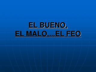 EL BUENO, EL MALO,...EL FEO