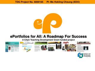 ePortfolios for All: A Roadmap For Success A CityU Teaching Development Grant funded project