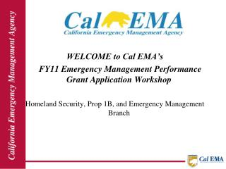 WELCOME to Cal EMA's      FY11 Emergency Management Performance Grant Application Workshop Homeland Security, Prop 1B,