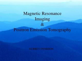Magnetic Resonance  Imaging  & Positron Emission Tomography