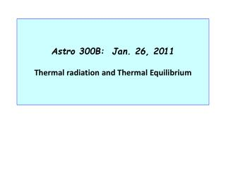 Astro 300B:  Jan. 26, 2011  Thermal radiation and Thermal Equilibrium