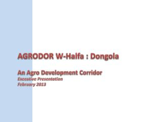 AGRODOR W- Halfa  :  Dongola An Agro Development Corridor Executive Presentation February 2013
