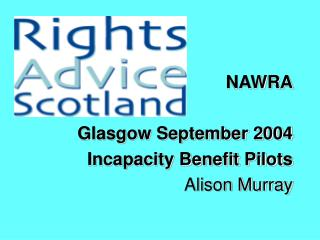 NAWRA Glasgow September 2004 Incapacity Benefit Pilots Alison Murray