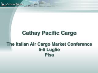 Cathay Pacific Cargo The Italian Air Cargo Market Conference 5-6 Luglio Pisa