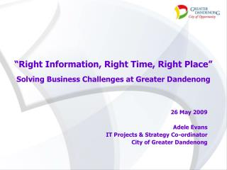 """Right Information, Right Time, Right Place"" Solving Business Challenges at Greater Dandenong"