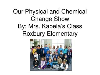Our Physical and Chemical Change Show By: Mrs. Kapela's Class Roxbury Elementary