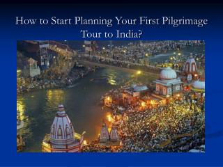 How to Start Planning Your First Pilgrimage Tour to India?