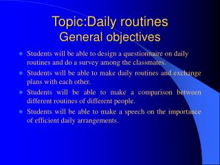 Topic:Daily routines General objectives