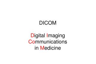 DICOM D igital  I maging  Co mmunications in  M edicine