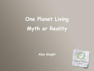 One Planet Living Myth or Reality  Alan Knight