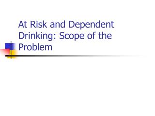 At Risk and Dependent Drinking: Scope of the Problem