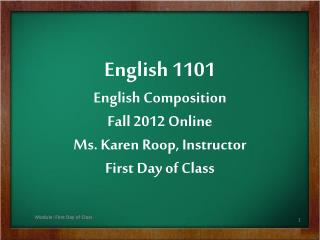 English 1101 English Composition Fall 2012 Online Ms. Karen  Roop , Instructor First Day of Class
