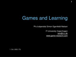 Games and Learning Ph.d stipendiat Simon Egenfeldt-Nielsen IT-University Copenhagen sen@it-c.dk game-research