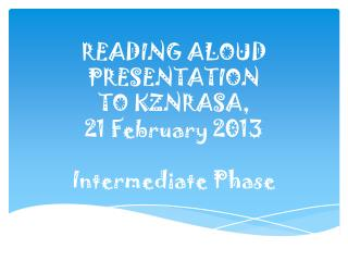 READING  ALOUD PRESENTATION  TO KZNRASA,  21  February  2013 Intermediate Phase