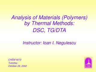 Analysis of Materials (Polymers) by Thermal Methods: DSC, TG/DTA Instructor: Ioan I. Negulescu CHEM 4010 Tuesday, Octobe