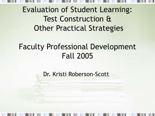 Evaluation of Student Learning:  Test Construction &  Other Practical Strategies  Faculty Professional Development Fall