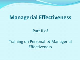 Managerial Effectiveness  Part II of  Training on Personal  & Managerial Effectiveness