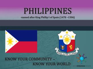 PHILIPPINES -named after King Phillip I of  Spain  (1478 –1506)