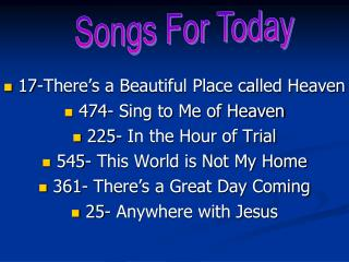 17-There s a Beautiful Place called Heaven  474- Sing to Me of Heaven  225- In the Hour of Trial  545- This World is Not