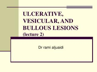 ULCERATIVE, VESICULAR, AND BULLOUS LESIONS  (lecture 2)