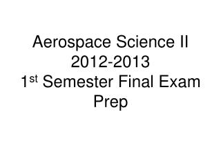 Aerospace Science II 2012-2013 1 st  Semester Final Exam Prep