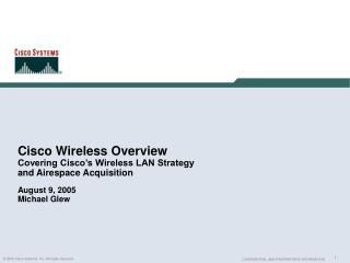 Cisco Wireless Overview Covering Cisco's Wireless LAN Strategy and Airespace Acquisition August 9, 2005 Michael Glew