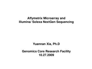 Affymetrix Microarray and  Illumina/ Solexa NextGen Sequencing  Yuannan Xia, Ph.D