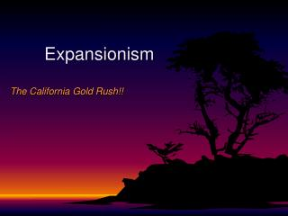 Expansionism The California Gold Rush!!
