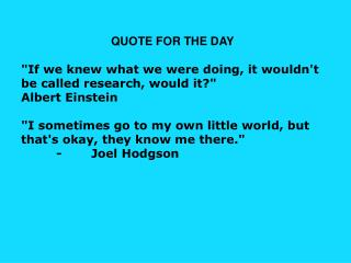 "QUOTE FOR THE DAY ""If we knew what we were doing, it wouldn't be called research, would it?"""