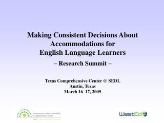Making Consistent Decisions About Accommodations for  English Language Learners  – Research Summit – Texas Comprehen