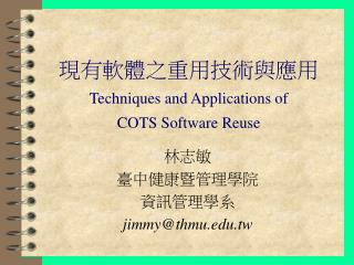 現有軟體之重用技術與應用 Techniques and Applications of  COTS Software Reuse