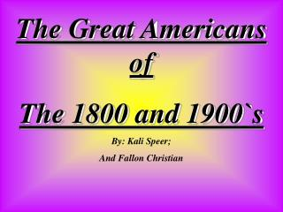 The Great Americans of  The 1800 and 1900`s By: Kali Speer;  And Fallon Christian