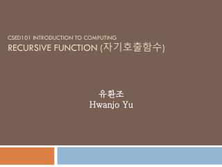 CSED101 INTRODUCTION TO COMPUTING RECURSIVE FUNCTION ( 자기호출함수 )