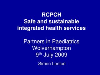RCPCH Safe and sustainable integrated health services Partners in Paediatrics Wolverhampton  9 th  July 2009