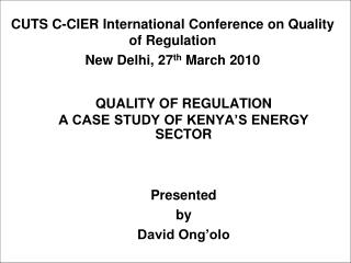 QUALITY OF REGULATION A CASE STUDY OF KENYA'S ENERGY SECTOR Presented  by David Ong'olo