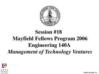 Session #18 	 Mayfield Fellows Program 2006 Engineering 140A  Management of Technology Ventures