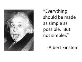 """Everything should be made as simple as possible.  But not simpler."" -Albert Einstein"