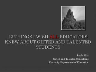 13 THINGS I WISH  ALL  EDUCATORS KNEW ABOUT GIFTED AND TALENTED STUDENTS